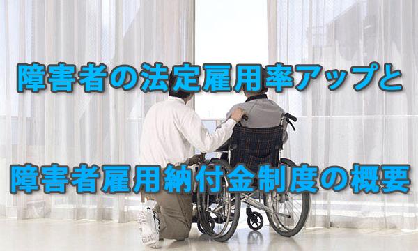 今後、関心が高まる障害者雇用納付金制度の概要