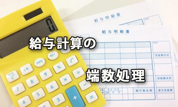 給与計算の割増賃金や給与控除など端数処理について
