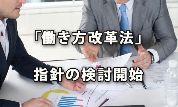 「働き方改革法」省令・指針の検討始まる