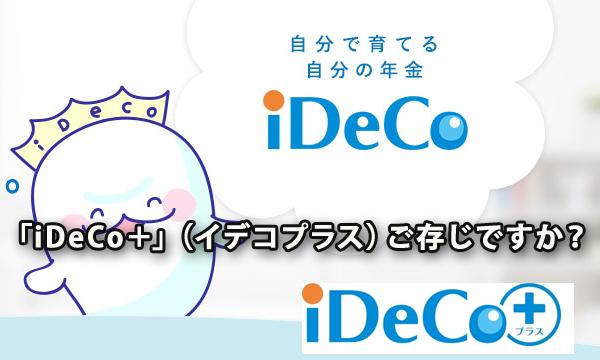 「iDeCo+」(イデコプラス)をご存じですか?