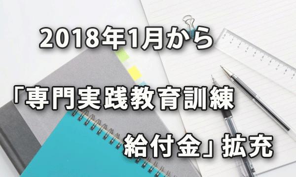 2018年1月から「専門実践教育訓練給付金」が拡充されました