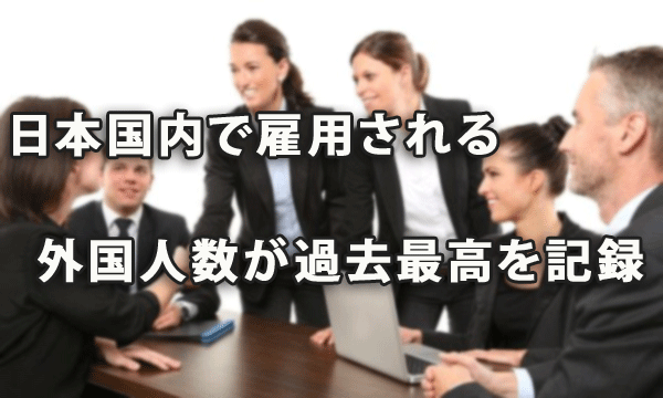 日本国内で雇用される外国人数が過去最高を記録