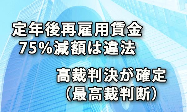定年後再雇用の賃金25%減額は違法・高裁判決が確定(最高裁判断)