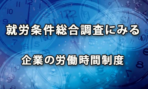厚生労働省の就労条件総合調査にみる 企業の労働時間制度