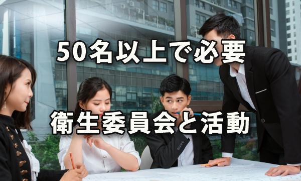 従業員50名以上の事業場に求められる衛生委員会の設置とその活動