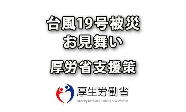 2019年10月 台風19号被災のお見舞いと厚生労働省の各種支援策を見逃さずにチェック
