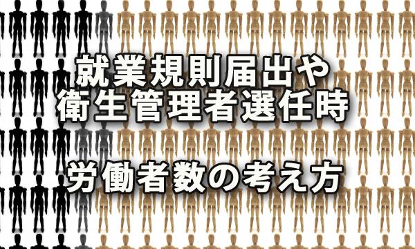 就業規則の作成・届出や衛生管理者の選任時における労働者数の考え方