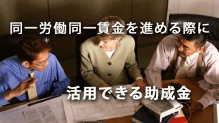 今後、同一労働同一賃金を進める際に活用できる助成金