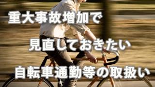 重大事故増加で見直しておきたい自転車通勤等の取扱い