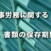 労働者名簿・賃金台帳など人事労務に関する書類の保存期間