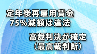 定年後再雇用賃金75%減額違法:高裁判決確定(最高裁判断