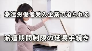 派遣労働者受入企業で迫られる派遣期間制限の延長手続き