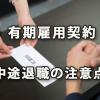 期間に定めのある有期雇用契約の中途退職の注意点