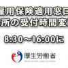 「雇用保険適用窓口」来所の受付時間変更 8:30-16:00