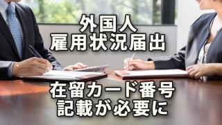 外国人雇用状況の届出に在留カード番号の記載が必要になります
